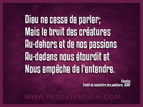Citation : Dieu ne cesse de parler; mais le bruit des créatures au-dehors et de nos passions au-dedans nous étourdit et nous empêche de l'entendre.