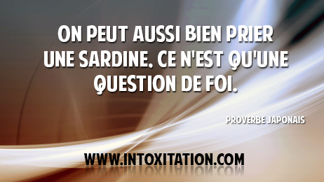 Citation : On peut aussi bien prier une sardine, ce n'est qu'une question de foi.