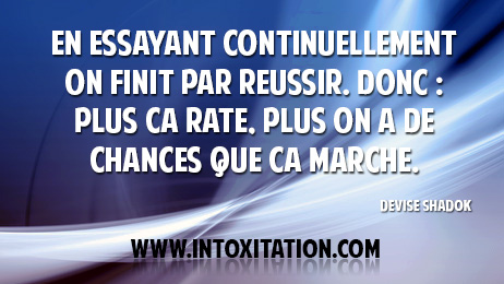 en essayant continuellement - en essayant continuellement on finit par réussir donc : plus ça rate, plus on a de chances que ça marche devise shadok.